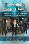 The multiple worlds of Fringe: essays on the J.J. Abrams Science Fiction series
